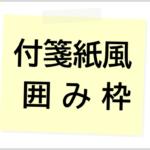 アメブロの記事で使える「付箋紙風の囲み枠」6種類